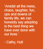 'Amidst all the mess, chaos, laughter, fun, ups and downs of family life, we can honestly say adopting is the best thing we have ever done with our lives.' - Cathy, Hull