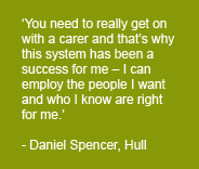 Daniel Spencer of Hull stating 'You need to really get on with a carer and that's why this system has been a success for me - I can employ the people I want and who I know are right for me.'